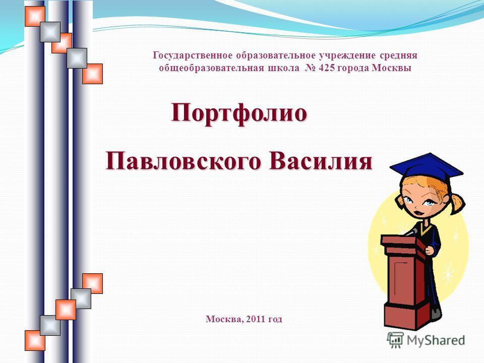 Портфолио Павловского Василия Государственное образовательное учреждение средняя общеобразовательная школа 425 города Москвы Москва, 2011 год