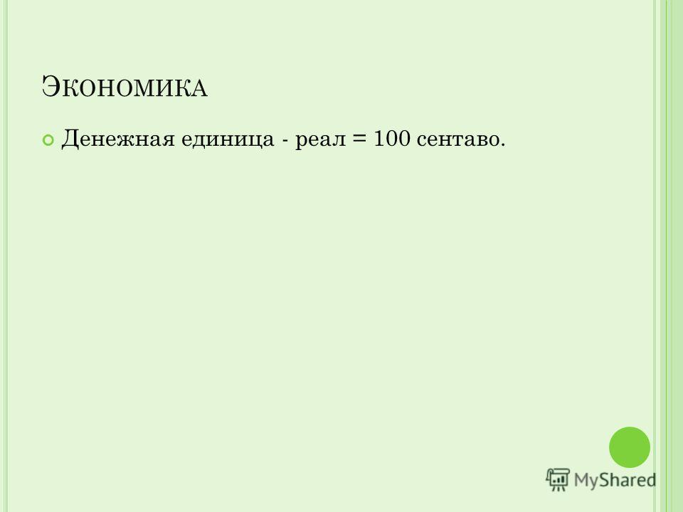 Э КОНОМИКА Денежная единица - реал = 100 сентаво.