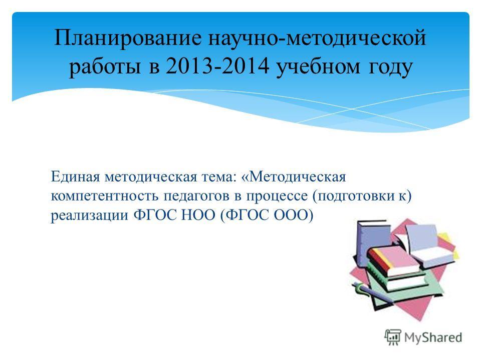 Единая методическая тема: «Методическая компетентность педагогов в процессе (подготовки к) реализации ФГОС НОО (ФГОС ООО) Планирование научно-методической работы в 2013-2014 учебном году