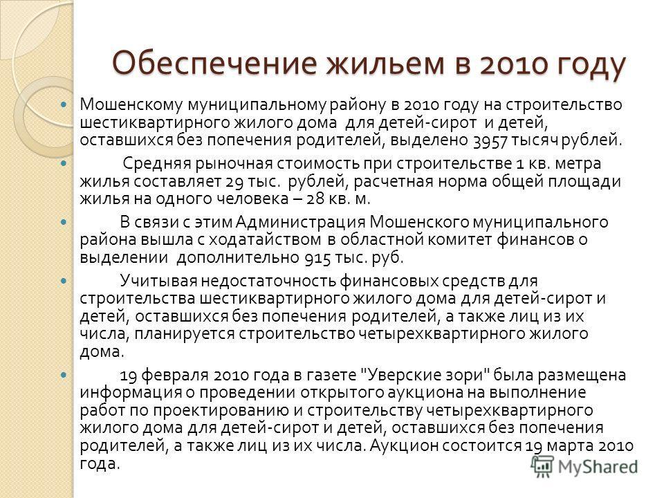 Обеспечение жильем в 2010 году Мошенскому муниципальному району в 2010 году на строительство шестиквартирного жилого дома для детей - сирот и детей, оставшихся без попечения родителей, выделено 3957 тысяч рублей. Средняя рыночная стоимость при строит