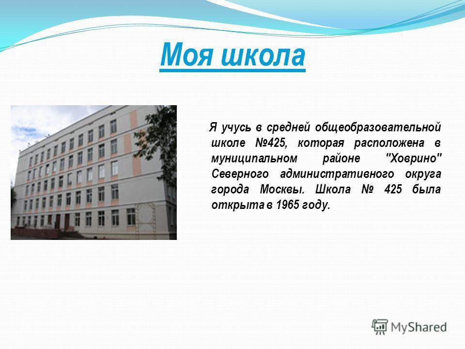 Моя школа Я учусь в средней общеобразовательной школе 425, которая расположена в муниципальном районе Ховрино Северного административного округа города Москвы. Школа 425 была открыта в 1965 году.