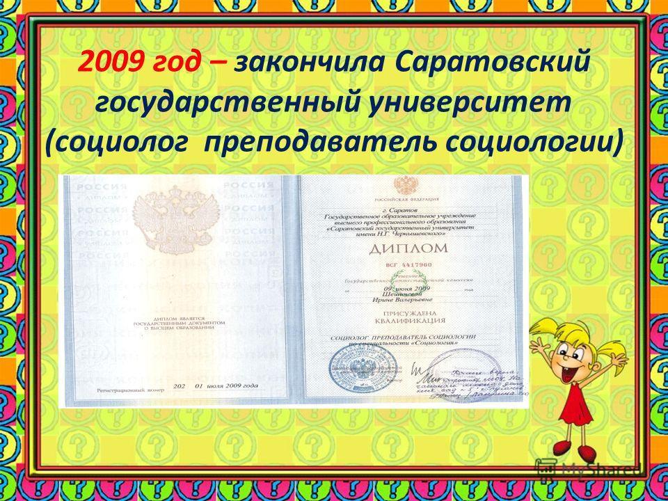 2009 год – закончила Саратовский государственный университет (социолог преподаватель социологии)