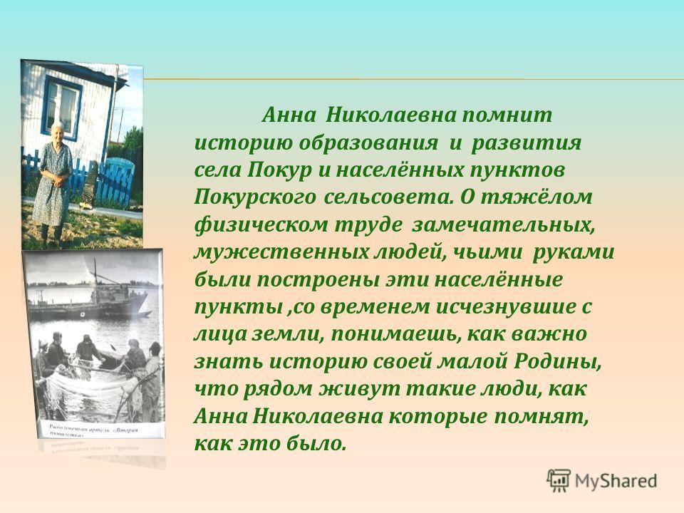 Анна Николаевна помнит историю образования и развития села Покур и населённых пунктов Покурского сельсовета. О тяжёлом физическом труде замечательных, мужественных людей, чьими руками были построены эти населённые пункты,со временем исчезнувшие с лиц