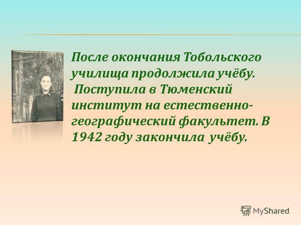 После окончания Тобольского училища продолжила учёбу. Поступила в Тюменский институт на естественно- географический факультет. В 1942 году закончила учёбу.