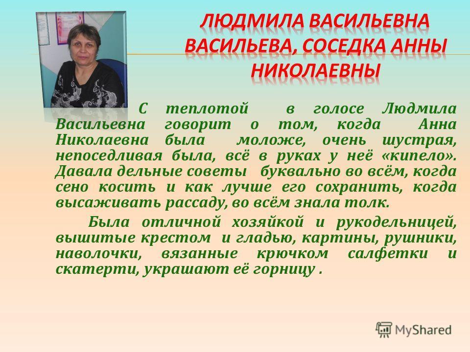 С теплотой в голосе Людмила Васильевна говорит о том, когда Анна Николаевна была моложе, очень шустрая, непоседливая была, всё в руках у неё «кипело». Давала дельные советы буквально во всём, когда сено косить и как лучше его сохранить, когда высажив