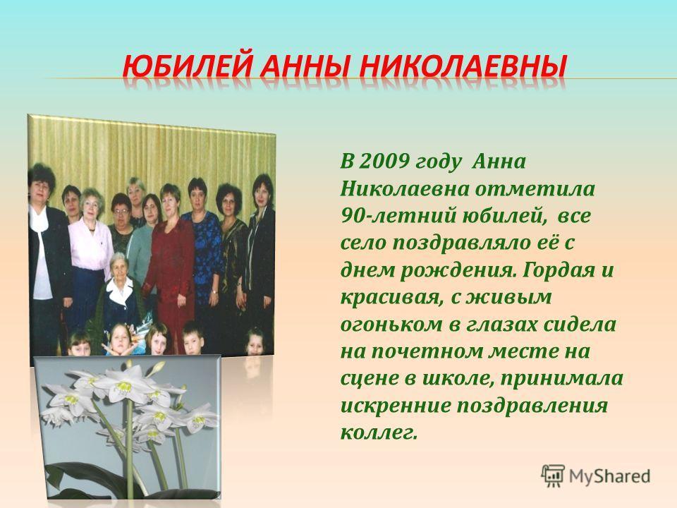 В 2009 году Анна Николаевна отметила 90-летний юбилей, все село поздравляло её с днем рождения. Гордая и красивая, с живым огоньком в глазах сидела на почетном месте на сцене в школе, принимала искренние поздравления коллег.