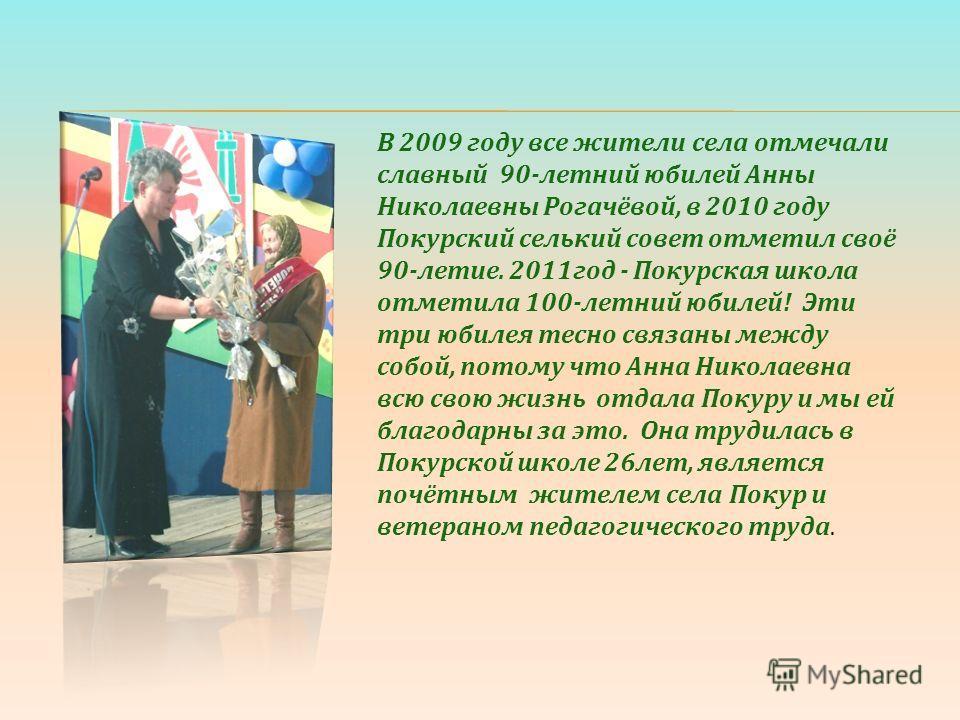 В 2009 году все жители села отмечали славный 90-летний юбилей Анны Николаевны Рогачёвой, в 2010 году Покурский селький совет отметил своё 90-летие. 2011год - Покурская школа отметила 100-летний юбилей! Эти три юбилея тесно связаны между собой, потому