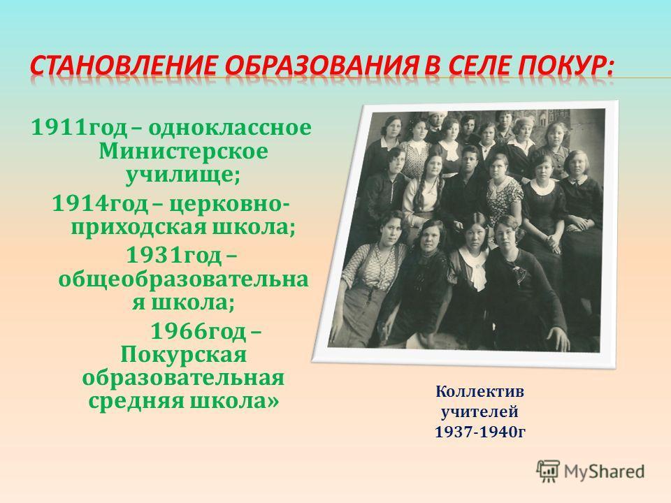 1911год – одноклассное Министерское училище; 1914год – церковно- приходская школа; 1931год – общеобразовательна я школа; 1966год – Покурская образовательная средняя школа» Коллектив учителей 1937-1940г