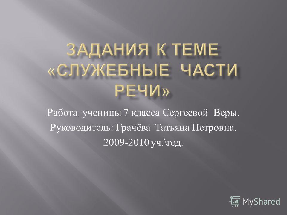 Работа ученицы 7 класса Сергеевой Веры. Руководитель : Грачёва Татьяна Петровна. 2009-2010 уч.\ год.