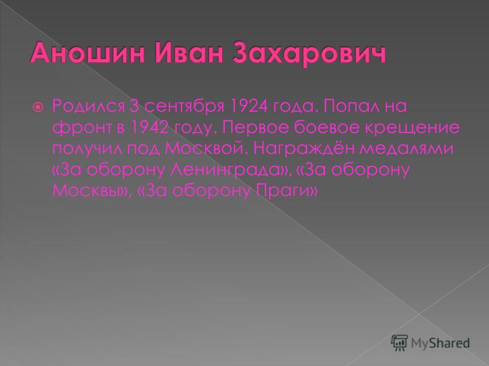 Родился 3 сентября 1924 года. Попал на фронт в 1942 году. Первое боевое крещение получил под Москвой. Награждён медалями «За оборону Ленинграда», «За оборону Москвы», «За оборону Праги»