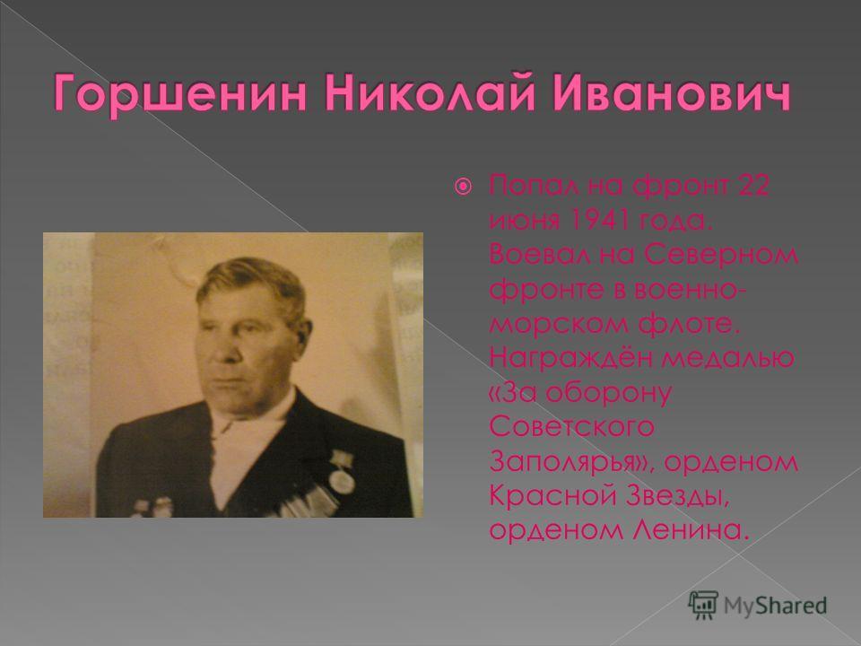 Попал на фронт 22 июня 1941 года. Воевал на Северном фронте в военно- морском флоте. Награждён медалью «За оборону Советского Заполярья», орденом Красной Звезды, орденом Ленина.