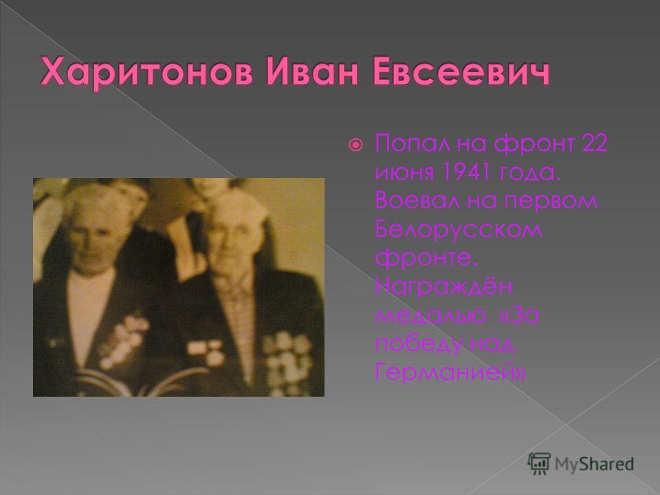 Попал на фронт 22 июня 1941 года. Воевал на первом Белорусском фронте. Награждён медалью «За победу над Германией»
