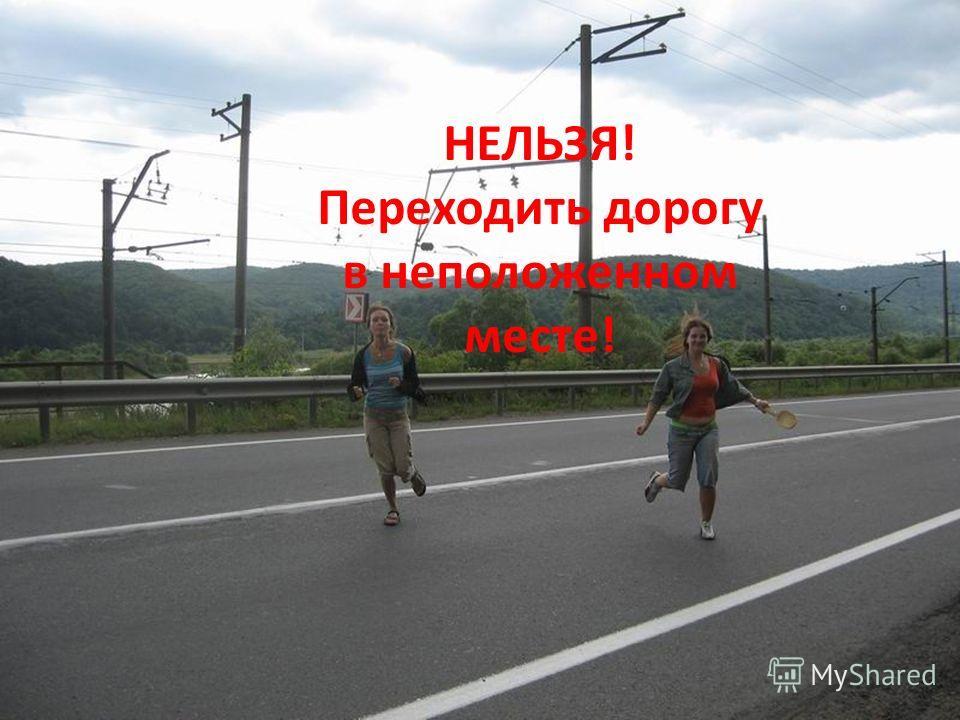 НЕЛЬЗЯ! Переходить дорогу в неположенном месте!