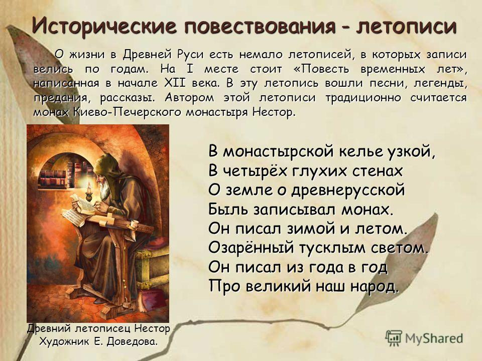 В монастырской келье узкой, В четырёх глухих стенах О земле о древнерусской Быль записывал монах. Он писал зимой и летом. Озарённый тусклым светом. Он писал из года в год Про великий наш народ. Древний летописец Нестор Художник Е. Доведова. Историчес