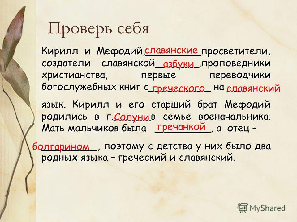 Проверь себя Кирилл и Мефодий,_________просветители, создатели славянской_______,проповедники христианства, первые переводчики богослужебных книг с__________ на ___ язык. Кирилл и его старший брат Мефодий родились в г.______в семье военачальника. Мат