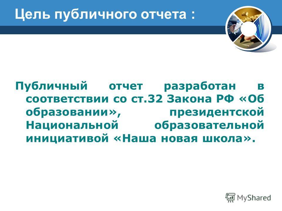 Цель публичного отчета : Публичный отчет разработан в соответствии со ст.32 Закона РФ «Об образовании», президентской Национальной образовательной инициативой «Наша новая школа».