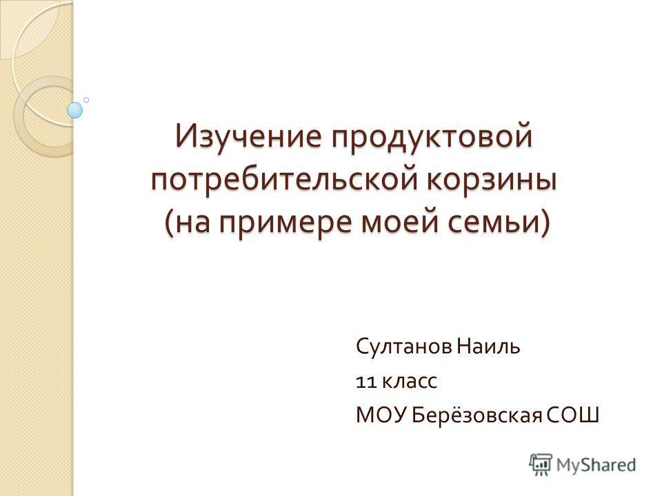 Изучение продуктовой потребительской корзины ( на примере моей семьи ) Султанов Наиль 11 класс МОУ Берёзовская СОШ