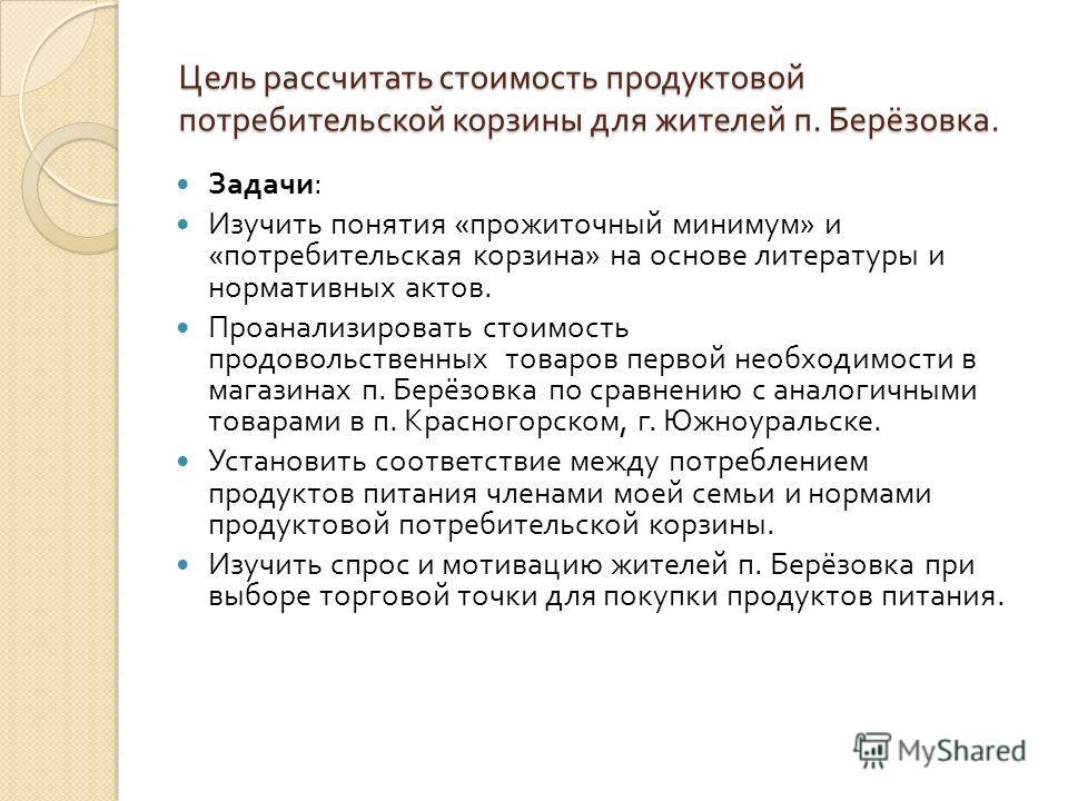 Цель рассчитать стоимость продуктовой потребительской корзины для жителей п. Берёзовка. Задачи : Изучить понятия « прожиточный минимум » и « потребительская корзина » на основе литературы и нормативных актов. Проанализировать стоимость продовольствен