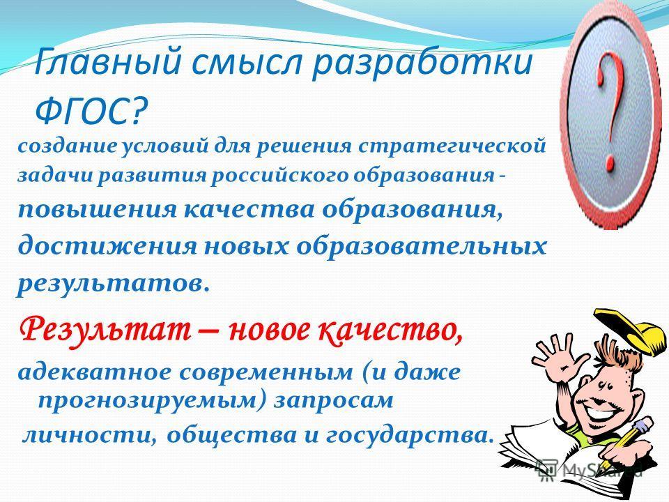 Главный смысл разработки ФГОС? создание условий для решения стратегической задачи развития российского образования - повышения качества образования, достижения новых образовательных результатов. Результат – новое качество, адекватное современным (и д