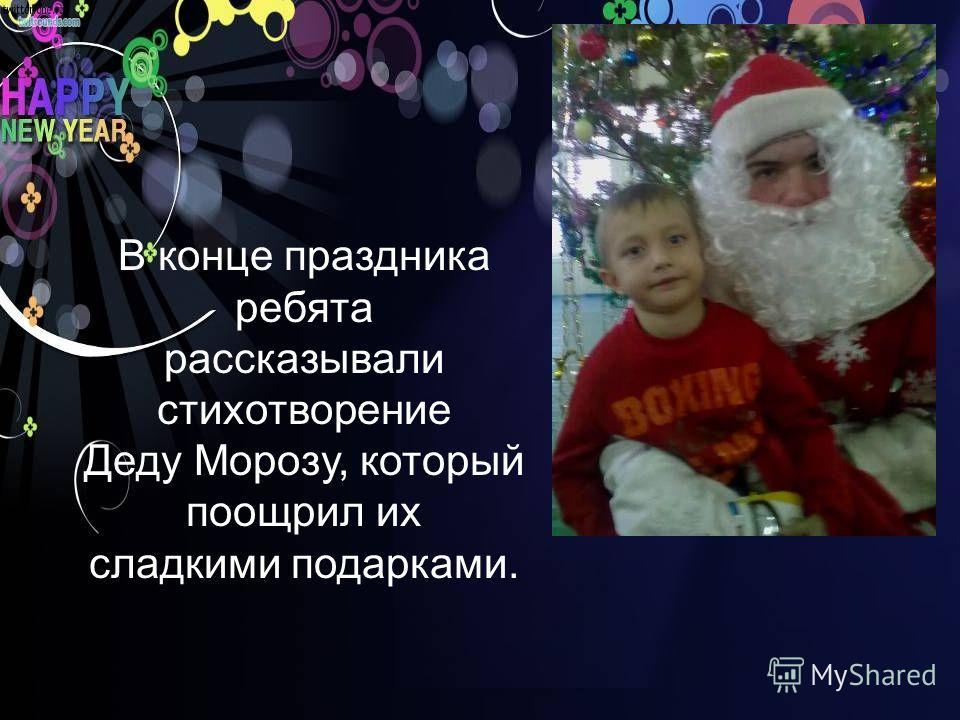 В конце праздника ребята рассказывали стихотворение Деду Морозу, который поощрил их сладкими подарками.