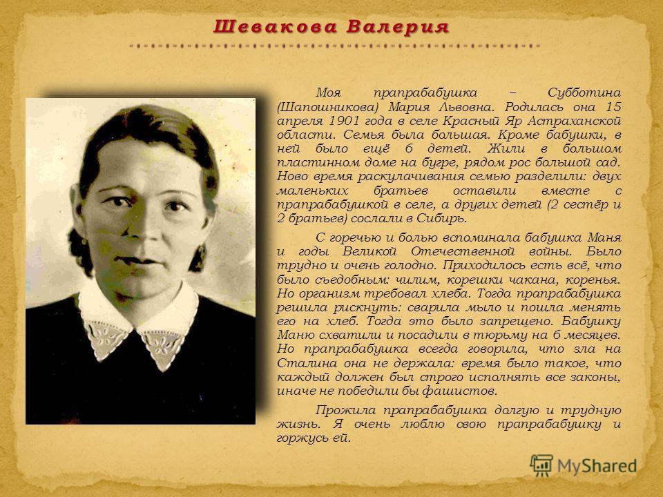 Моя прапрабабушка – Субботина (Шапошникова) Мария Львовна. Родилась она 15 апреля 1901 года в селе Красный Яр Астраханской области. Семья была большая. Кроме бабушки, в ней было ещё 6 детей. Жили в большом пластинном доме на бугре, рядом рос большой