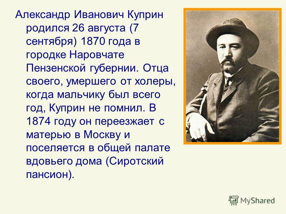Александр Иванович Куприн родился 26 августа (7 сентября) 1870 года в городке Наровчате Пензенской губернии. Отца своего, умершего от холеры, когда мальчику был всего год, Куприн не помнил. В 1874 году он переезжает с матерью в Москву и поселяется в