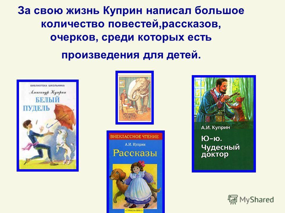 За свою жизнь Куприн написал большое количество повестей,рассказов, очерков, среди которых есть произведения для детей.