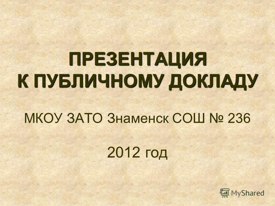 ПРЕЗЕНТАЦИЯ К ПУБЛИЧНОМУ ДОКЛАДУ ПРЕЗЕНТАЦИЯ К ПУБЛИЧНОМУ ДОКЛАДУ МКОУ ЗАТО Знаменск СОШ 236 2012 год