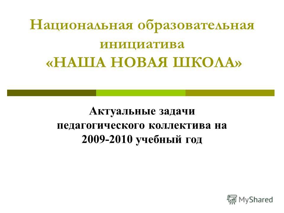 Национальная образовательная инициатива «НАША НОВАЯ ШКОЛА» Актуальные задачи педагогического коллектива на 2009-2010 учебный год