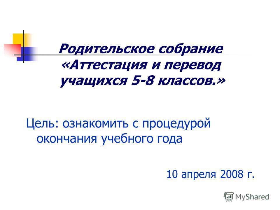 Родительское собрание «Аттестация и перевод учащихся 5-8 классов.» Цель: ознакомить с процедурой окончания учебного года 10 апреля 2008 г.