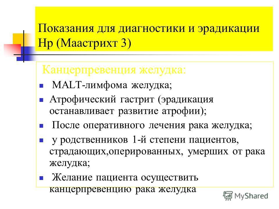 Показания для диагностики и эрадикации Hp (Маастрихт 3) Канцерпревенция желудка: МАLТ-лимфома желудка; Атрофический гастрит (эрадикация останавливает развитие атрофии); После оперативного лечения рака желудка; у родственников 1-й степени пациентов, с
