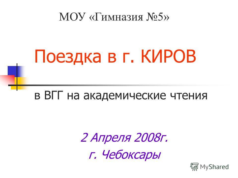 Поездка в г. КИРОВ в ВГГ на академические чтения 2 Апреля 2008г. г. Чебоксары МОУ «Гимназия 5»