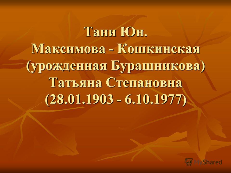 Тани Юн. Максимова - Кошкинская (урожденная Бурашникова) Татьяна Степановна (28.01.1903 - 6.10.1977)