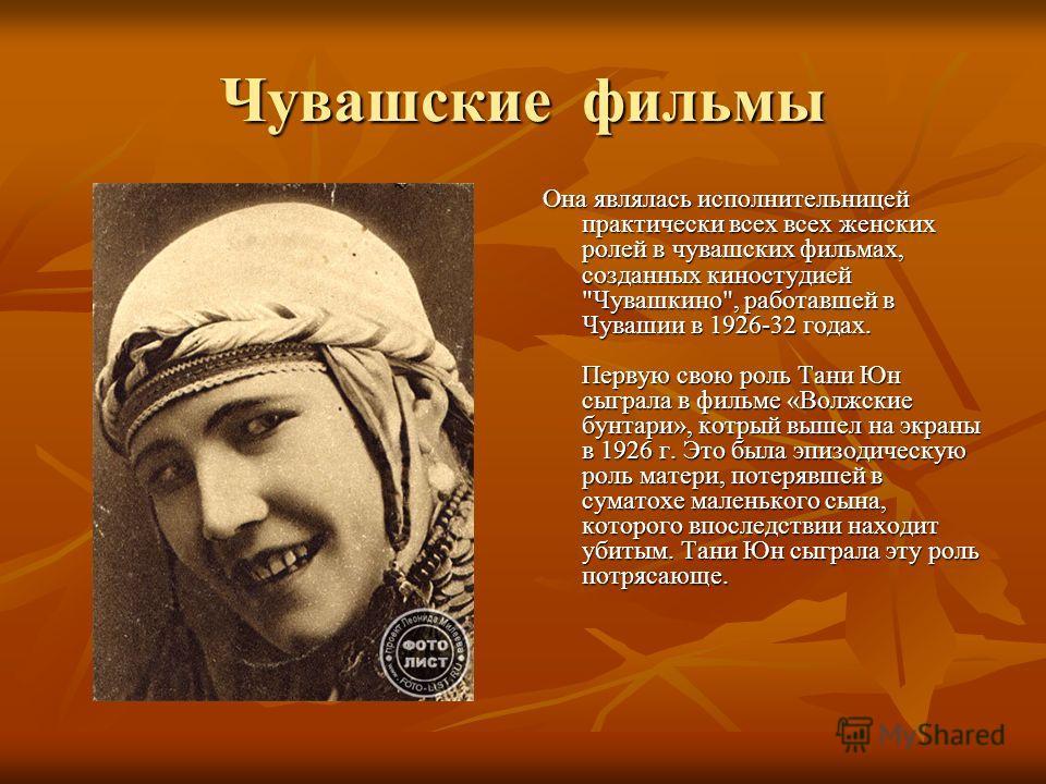 Чувашские фильмы Она являлась исполнительницей практически всех всех женских ролей в чувашских фильмах, созданных киностудией