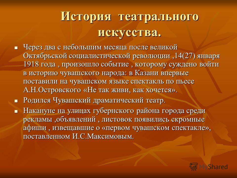 История театрального искусства. Через два с небольшим месяца после великой Октябрьской социалистической революции,14(27) января 1918 года, произошло событие, которому суждено войти в историю чувашского народа: в Казани впервые поставили на чувашском