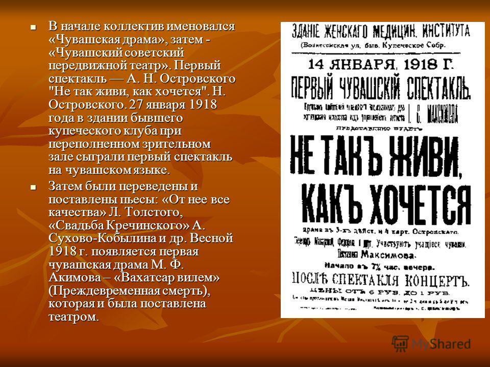 В начале коллектив именовался «Чувашская драма», затем - «Чувашский советский передвижной театр». Первый спектакль А. Н. Островского