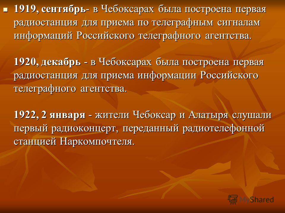 1919, сентябрь- в Чебоксарах была построена первая радиостанция для приема по телеграфным сигналам информаций Российского телеграфного агентства. 1920, декабрь - в Чебоксарах была построена первая радиостанция для приема информации Российского телегр