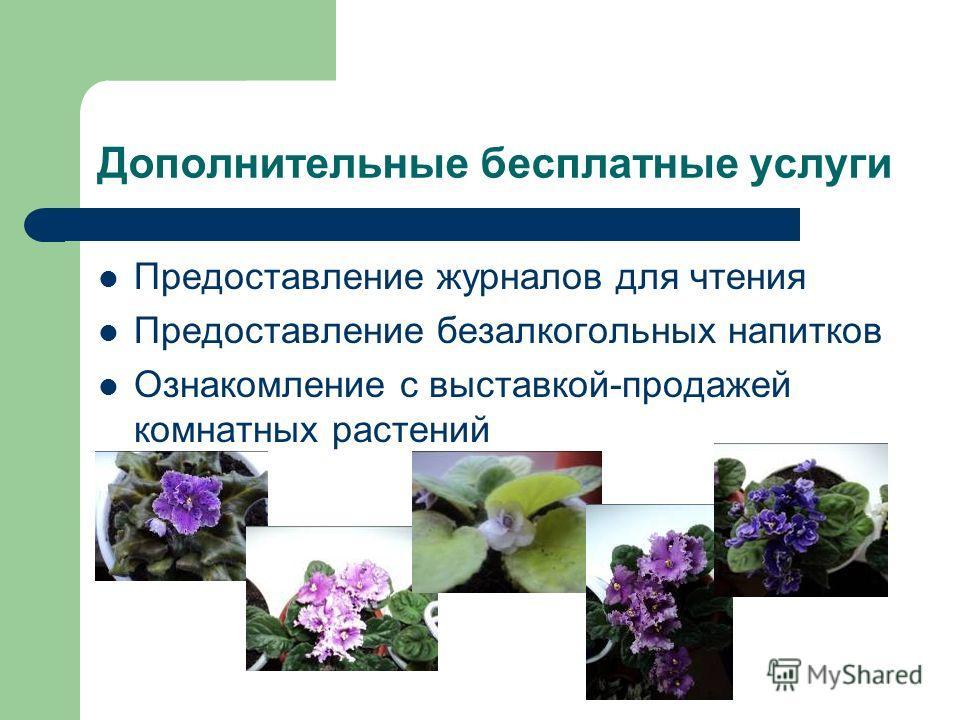 Дополнительные бесплатные услуги Предоставление журналов для чтения Предоставление безалкогольных напитков Ознакомление с выставкой-продажей комнатных растений