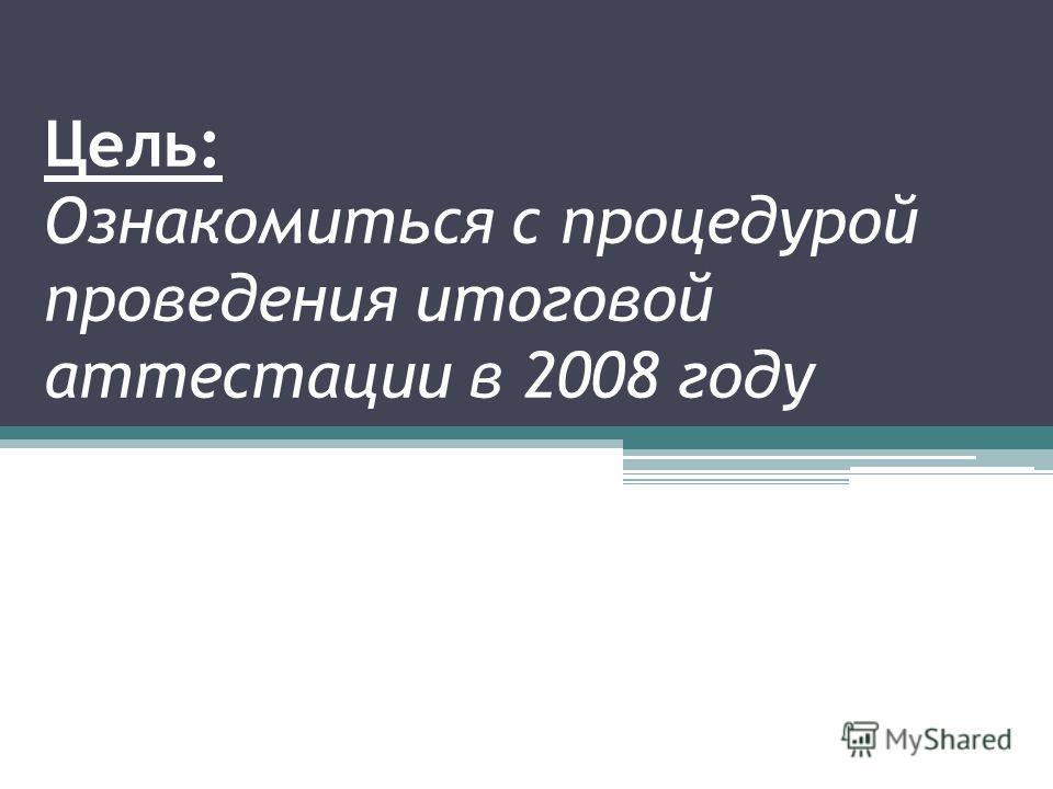 Цель: Ознакомиться с процедурой проведения итоговой аттестации в 2008 году