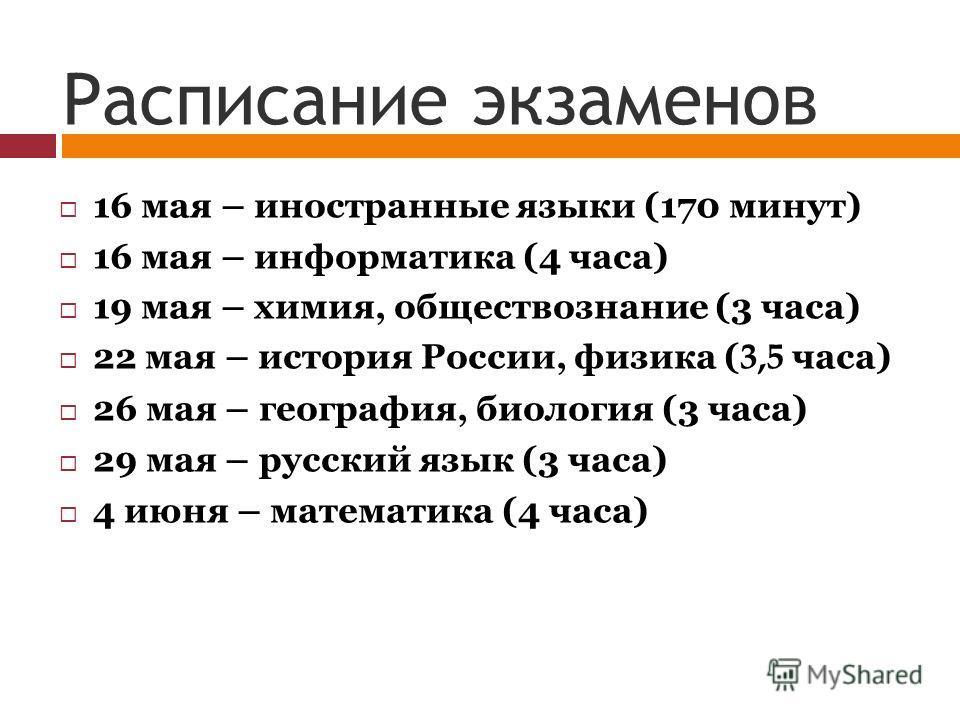 Расписание экзаменов 16 мая – иностранные языки (170 минут) 16 мая – информатика (4 часа) 19 мая – химия, обществознание (3 часа) 22 мая – история России, физика ( 3,5 часа) 26 мая – география, биология (3 часа) 29 мая – русский язык (3 часа) 4 июня