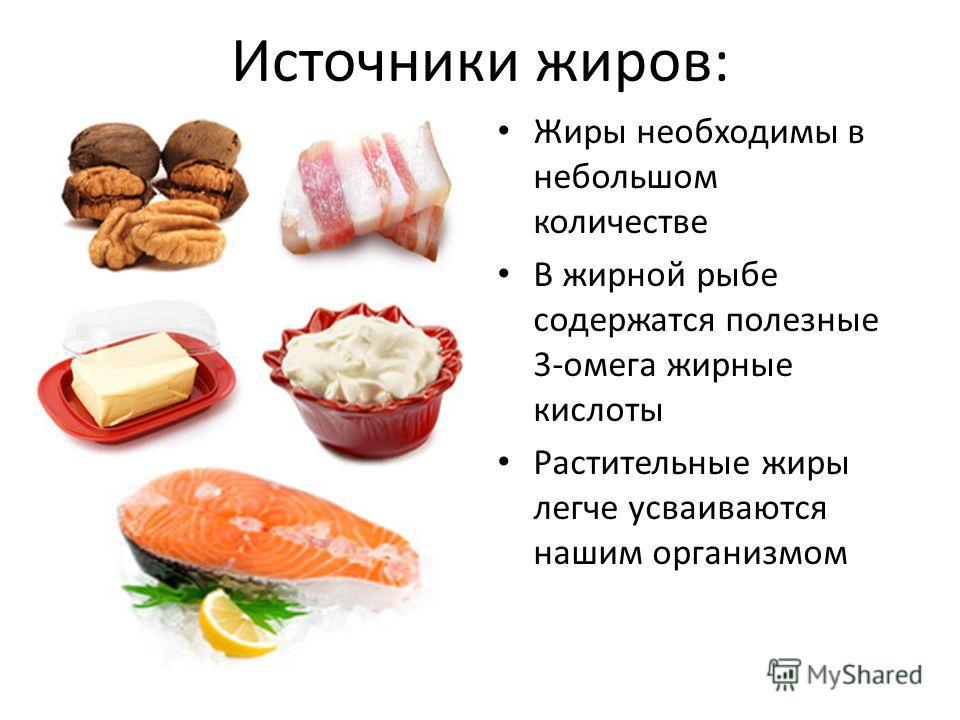 Источники жиров: Жиры необходимы в небольшом количестве В жирной рыбе содержатся полезные 3-омега жирные кислоты Растительные жиры легче усваиваются нашим организмом
