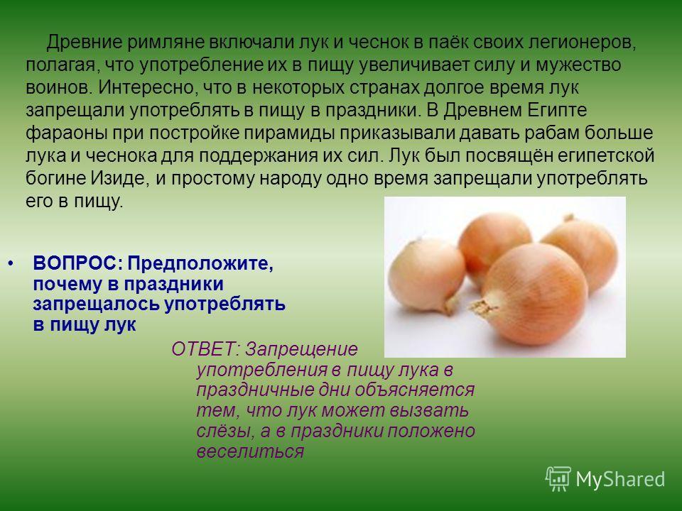 ВОПРОС: Предположите, почему в праздники запрещалось употреблять в пищу лук ОТВЕТ: Запрещение употребления в пищу лука в праздничные дни объясняется тем, что лук может вызвать слёзы, а в праздники положено веселиться Древние римляне включали лук и че
