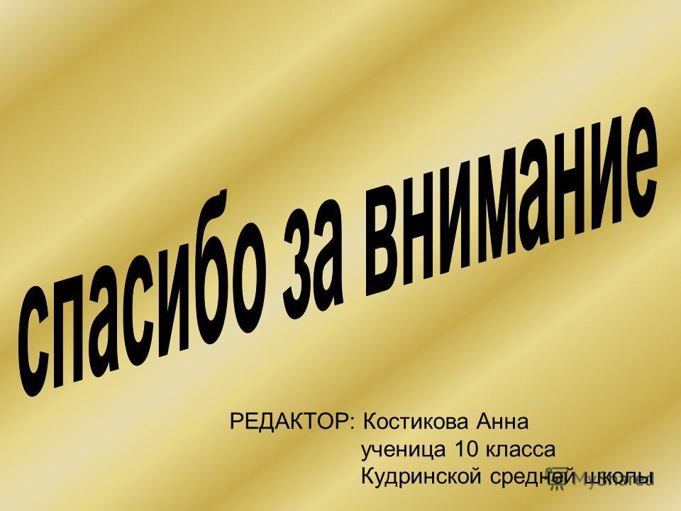 РЕДАКТОР: Костикова Анна ученица 10 класса Кудринской средней школы