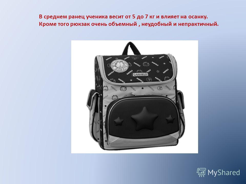 В среднем ранец ученика весит от 5 до 7 кг и влияет на осанку. Кроме того рюкзак очень объемный, неудобный и непрактичный.