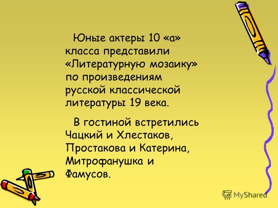 Юные актеры 10 «а» класса представили «Литературную мозаику» по произведениям русской классической литературы 19 века. В гостиной встретились Чацкий и Хлестаков, Простакова и Катерина, Митрофанушка и Фамусов.