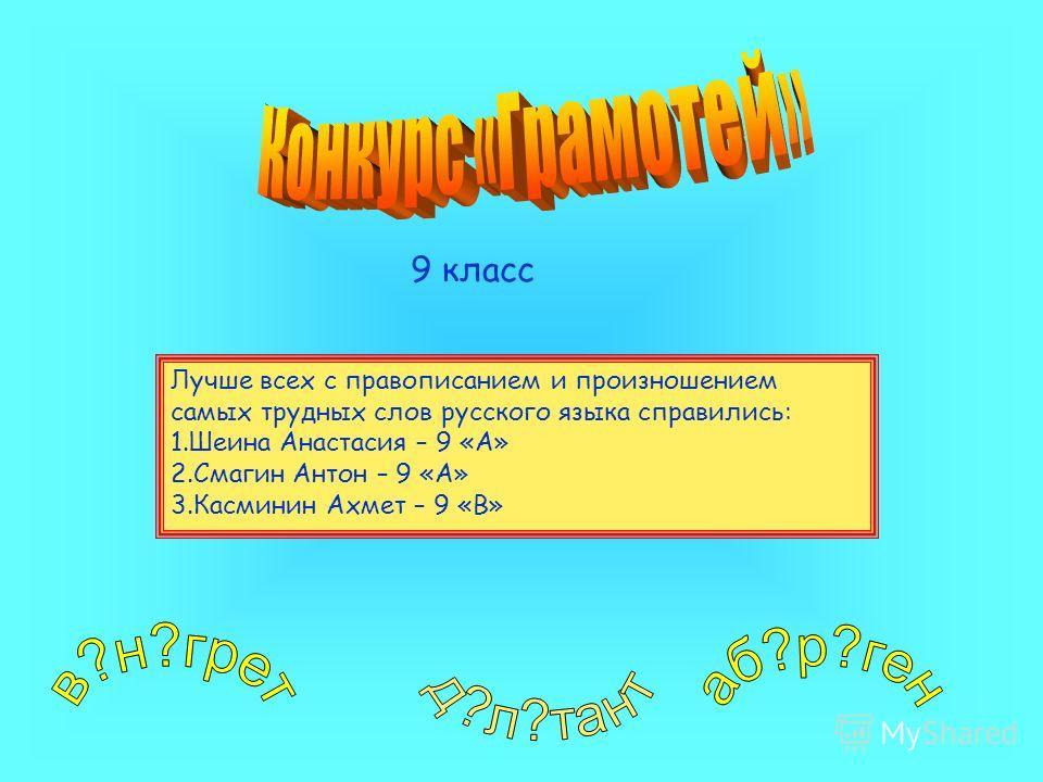 9 класс Лучше всех с правописанием и произношением самых трудных слов русского языка справились: 1.Шеина Анастасия – 9 «А» 2.Смагин Антон – 9 «А» 3.Касминин Ахмет – 9 «В»