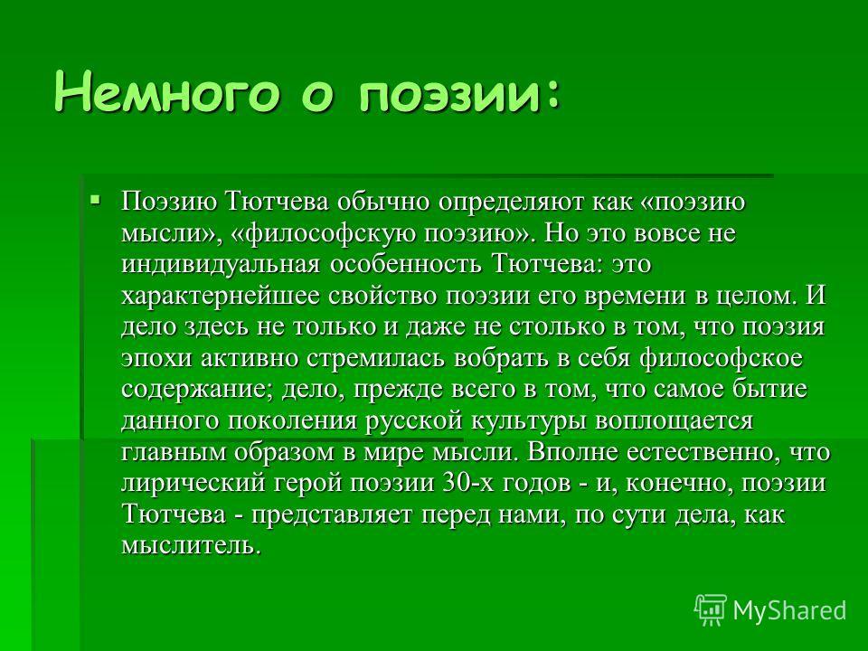 Немного о поэзии: Поэзию Тютчева обычно определяют как «поэзию мысли», «философскую поэзию». Но это вовсе не индивидуальная особенность Тютчева: это характернейшее свойство поэзии его времени в целом. И дело здесь не только и даже не столько в том,