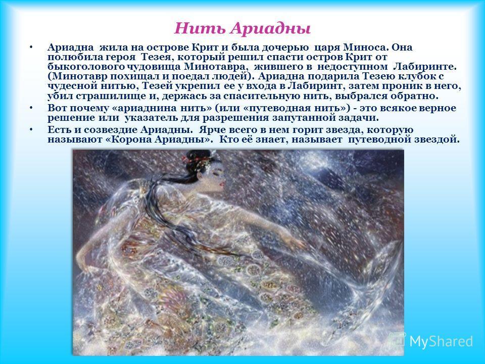 Нить Ариадны Ариадна жила на острове Крит и была дочерью царя Миноса. Она полюбила героя Тезея, который решил спасти остров Крит от быкоголового чудовища Минотавра, жившего в недоступном Лабиринте. (Минотавр похищал и поедал людей). Ариадна подарила