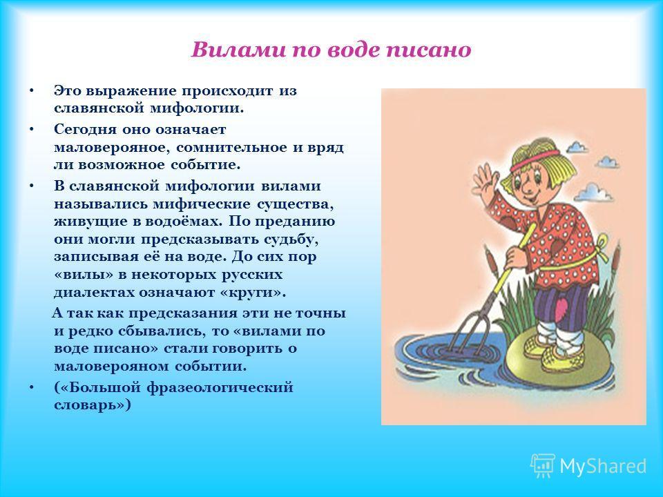 Вилами по воде писано Это выражение происходит из славянской мифологии. Сегодня оно означает маловерояное, сомнительное и вряд ли возможное событие. В славянской мифологии вилами назывались мифические существа, живущие в водоёмах. По преданию они мог