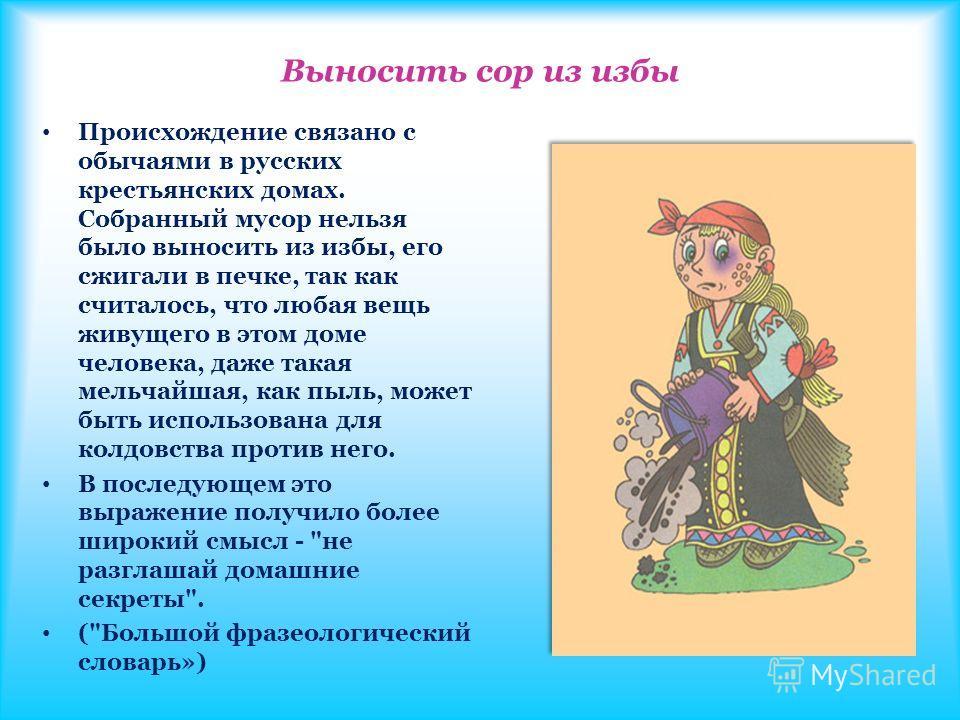 Выносить сор из избы Происхождение связано с обычаями в русских крестьянских домах. Собранный мусор нельзя было выносить из избы, его сжигали в печке, так как считалось, что любая вещь живущего в этом доме человека, даже такая мельчайшая, как пыль, м